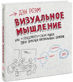 Визуальное мышление Как «продавать» свои идеи при помощи визуальных образов Дэн Роэм