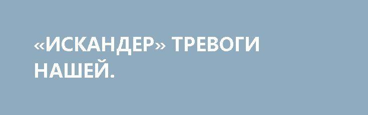 «ИСКАНДЕР» ТРЕВОГИ НАШЕЙ. http://rusdozor.ru/2017/06/26/iskander-trevogi-nashej/  Печальный опыт отношений с Украиной исключает для России поставку своим ближайшим соседям фактически стратегических систем оружия Более чем двусмысленное заявление сделал белорусский посол в Москве Игорь Петрищенко. По его словам, Минск может в будущем рассмотреть возможность приобретения у России новейших ...
