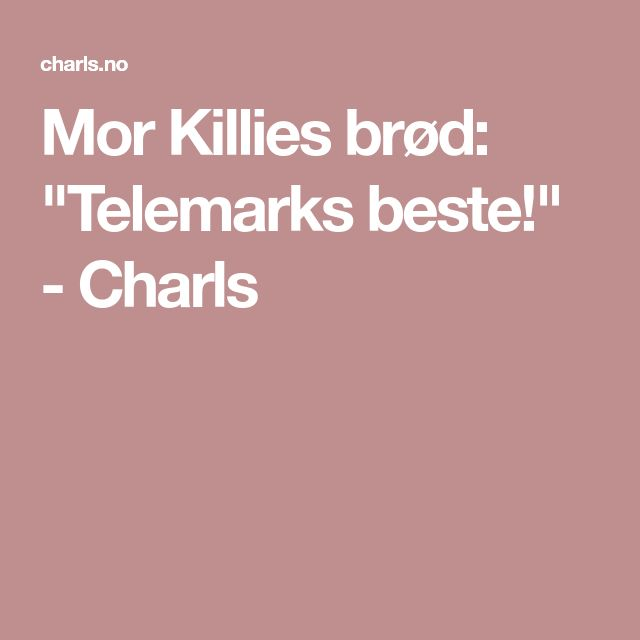 "Mor Killies brød: ""Telemarks beste!"" - Charls"