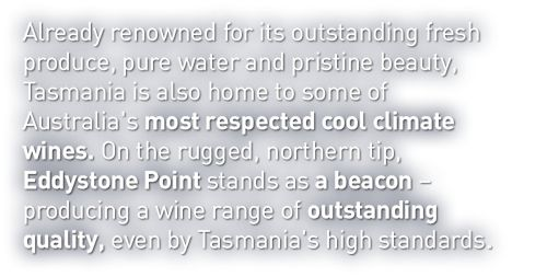 First released in 2013, Eddystone Point realises our vision to create wines that are drinkable, affordable and represent the undisputed quality of Tasmanian fresh produce.