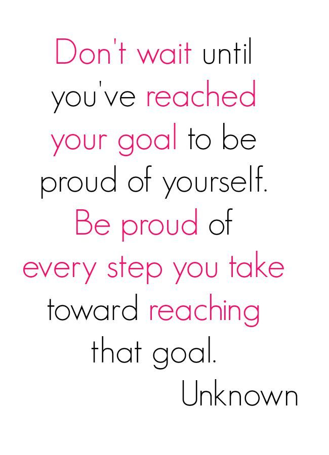 Don't Wait Until You've Reached Your Goal To Be Proud Of Yourself. Be Proud Of Every Step You Take Toward Reaching That Goal. - Unknown