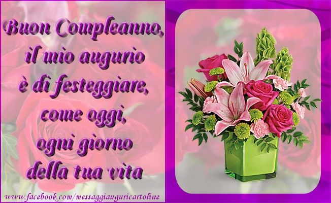 Buon Compleanno, il mio augurio è di festeggiare, come oggi, ogni giorno della tua vita