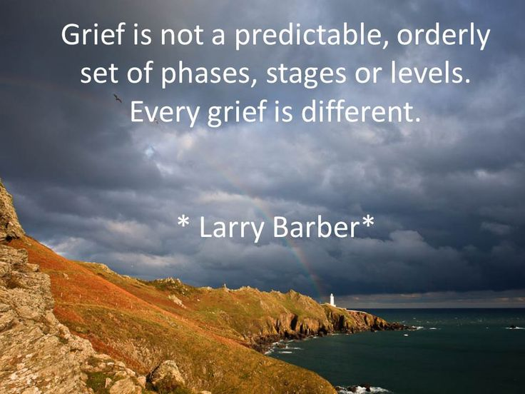 Grief is not a predictable, orderly set of phases, stages, or levels.  Every grief is different.