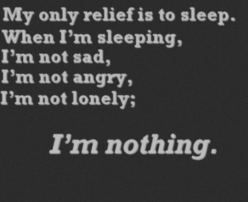 My only relief is to SLEEP.  When I'm sleeping, I'm nothing.