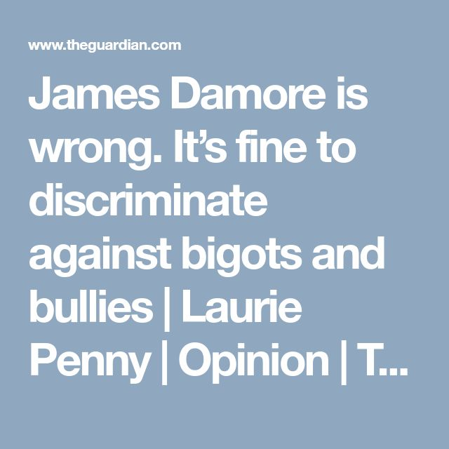 James Damore is wrong. It's fine to discriminate against bigots and bullies | Laurie Penny | Opinion | The Guardian