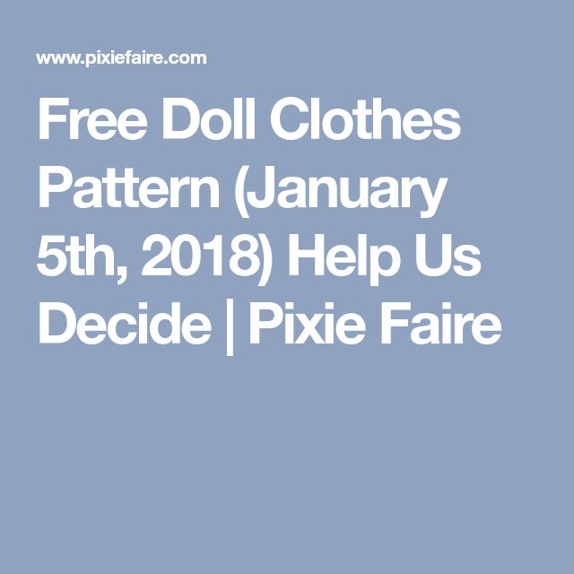 Free Doll Clothes Pattern (January 5th, 2018) Help Us Decide | Pixie Faire