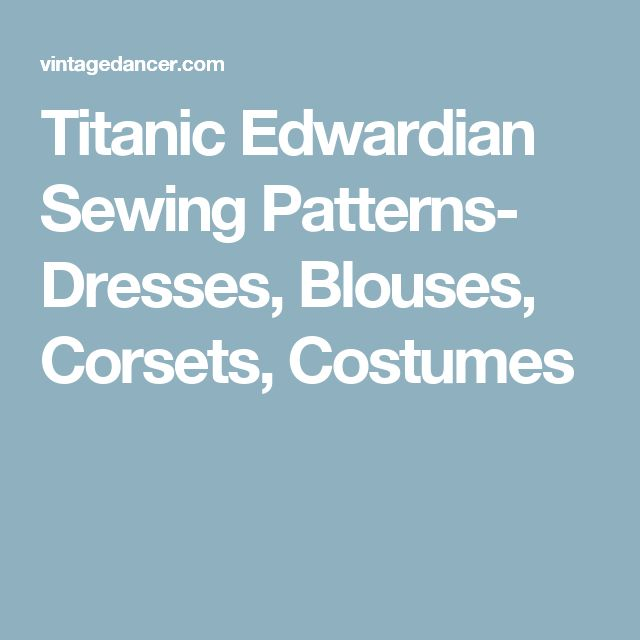 Titanic Edwardian Sewing Patterns- Dresses, Blouses, Corsets, Costumes