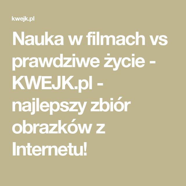 Nauka w filmach vs prawdziwe życie - KWEJK.pl - najlepszy zbiór obrazków z Internetu!