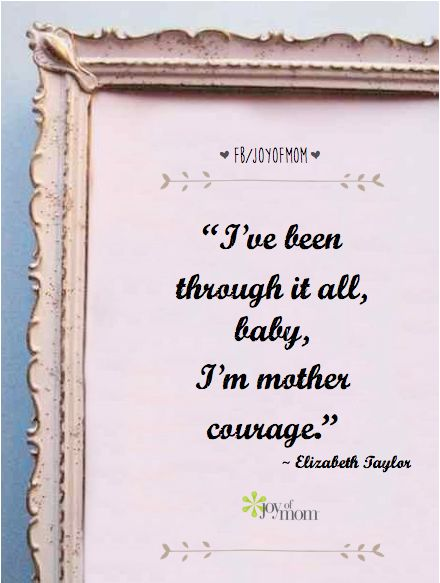 I've been though it all, baby.  I'm mother courage. ~ Elizabeth Taylor #quotes #inspiration #motherhood #joyofmom