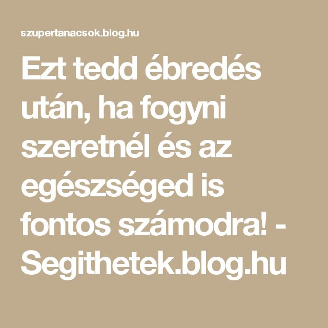 Ezt tedd ébredés után, ha fogyni szeretnél és az egészséged is fontos számodra! - Segithetek.blog.hu