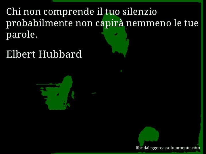 Aforisma di Elbert Hubbard : Chi non comprende il tuo silenzio probabilmente non…