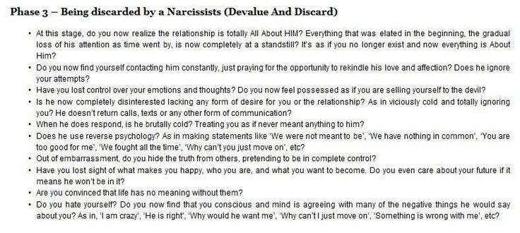 "Relationship stages with a narcissist, phase 3.  I personally never experienced this stage.  However, I stuck through 13 years of mistreatment and loved him unconditionally throughout those years until I was completely indifferent toward him.  I became one of the few people the narcissist was willing to love, however, it's still a selfish love.  It still held all the narcissistic traits and I wasn't willing to settle.  He found a possible borderline female who was a ""mutual"" friend."