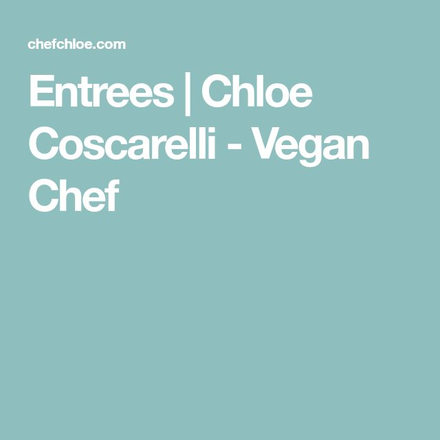 Entrees | Chloe Coscarelli - Vegan Chef