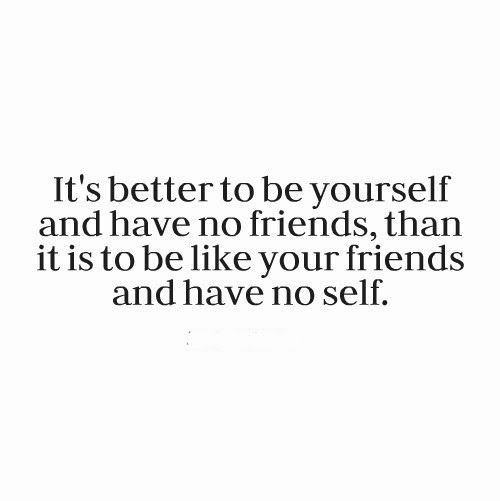 It's better to be yourself and have no friends, than it is to be like your friends and have no self. #life #quotes