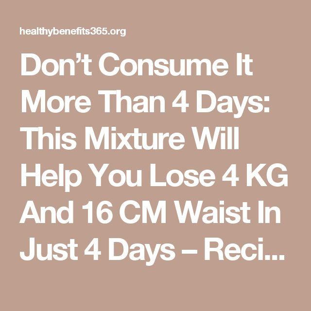 Don't Consume It More Than 4 Days: This Mixture Will Help You Lose 4 KG And 16 CM Waist In Just 4 Days – Recipe - Healthy Benefits