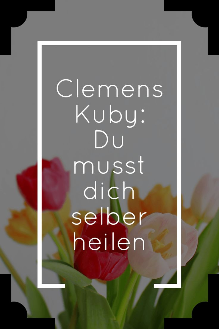 Clemens Kuby Zitate. Selbstheilungskräfte aktivieren.  Loslassen. Dem Körper vertrauen. Gesund werden. Psychosomatik. Psychosomatische Beschwerden erkennen.