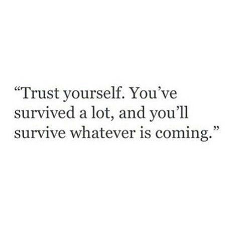 Trust yourself. You've survived a lot, and you'll survive whatever is coming.