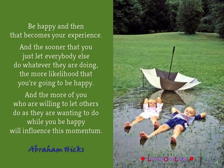 Be happy and then that becomes your experience. And the sooner that you just let everybody else do whatever they are doing, the more likelihood that you're going to be happy. And the more of you who are willing to let others do as they are wanting to do while you be happy will influence this momentum. Abraham Hicks