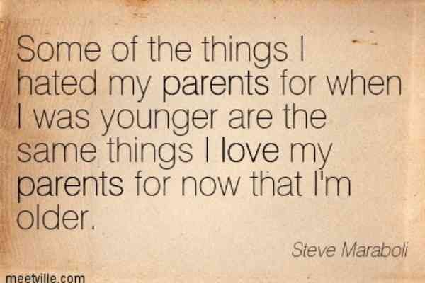 Some of the things I hated my parents for when I was younger are the same things I love my parents for now that I'm older. —Steve Maraboli