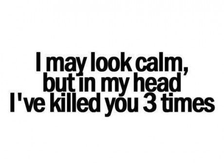 In different ways. Making sure that each death is worse than the last, and that you suffer. But hey, I'm calm! :)