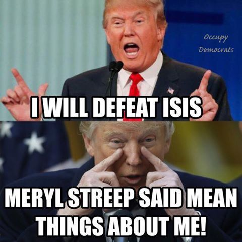 Trump, I will defeat ISIS.  Meryl Streep said mean things about me.