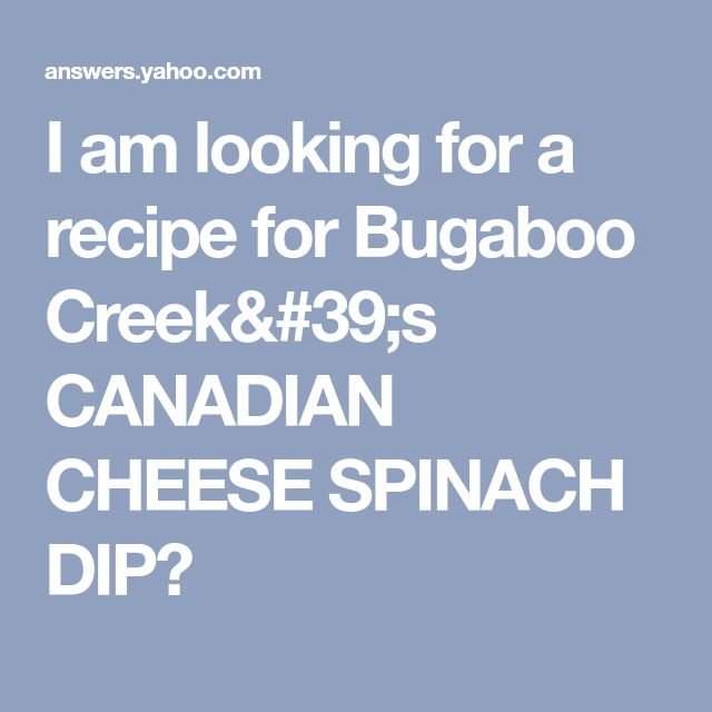 I am looking for a recipe for Bugaboo Creek's CANADIAN CHEESE SPINACH DIP?
