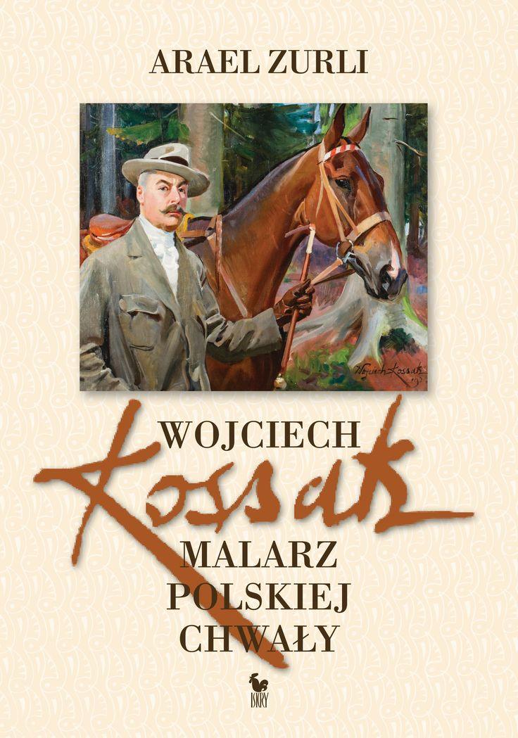 """""""Wojciech Kossak. Malarz polskiej chwały"""" Arael Zurli Cover by Andrzej Barecki Drawing on the cover Wojciech Kossak Published by Wydawnictwo Iskry 2015"""