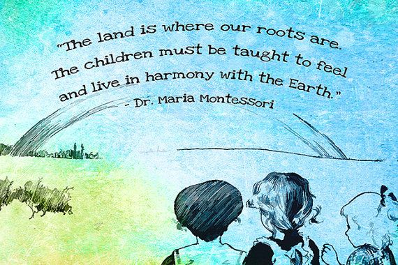 """The land is where our roots are. The children must be taught to feel and live in harmony with the Earth."" - Dr. Maria Montessori"