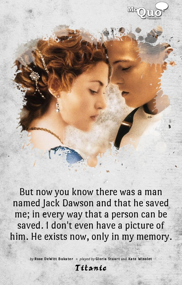 But now you know there was a man named Jack Dawson and that he saved me... in every way that a person can be saved. I don't even have a picture of him. He exists now... only in my memory. - by Rose DeWitt Bukater | Played by Gloria Stuart and Kate Winslet in Titanic | #Titanic #Rose #RoseDawson #RoseDeWittBukater #KateWinslet #GloriaSteward #JamesCameron #Movies #quotes #MoviesQuotes #MoQuo