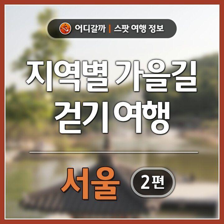 [어디갈까 지역별 가을길 걷기 여행 서울 편]자연을 따라 걷기에 너무 좋은 요즘 가을길 ~♡역사길, 문화길, 자연길을 따라 여유로운 가을여행을 떠나보세요~^^# 서울 지역 ...