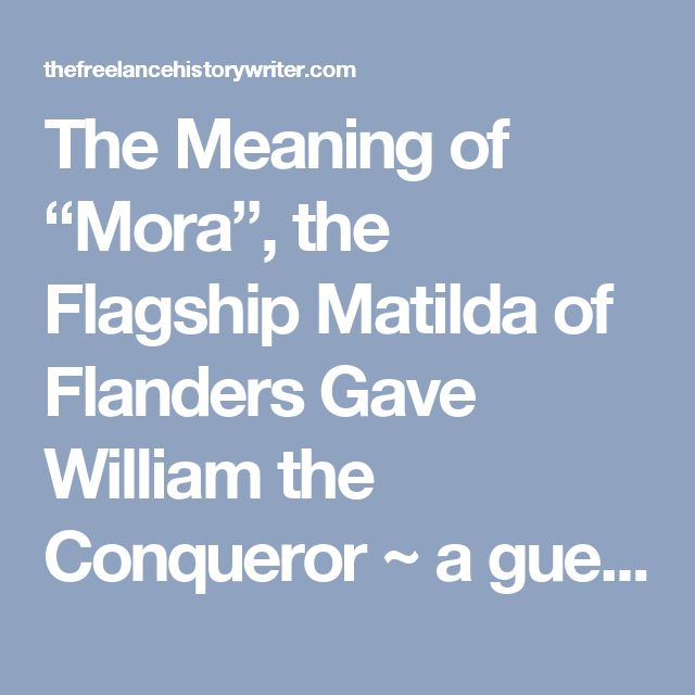 """The Meaning of """"Mora"""", the Flagship Matilda of Flanders Gave William the Conqueror ~ a guest post by Elisabeth Waugaman « The Freelance History Writer"""