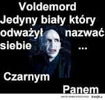 Voldemort, jedyny biały, który odważył nazwać siebie...Czarnym Panem.