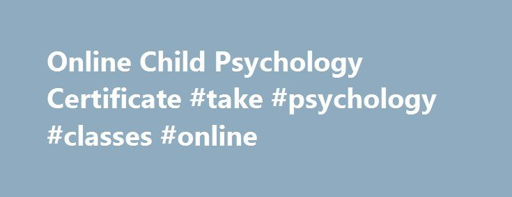 Online Child Psychology Certificate #take #psychology #classes #online http://pakistan.nef2.com/online-child-psychology-certificate-take-psychology-classes-online/  # Online Child Psychology Certificate Regionally Nationally Accredited Self-Paced Supportive Low monthly payments Learn more about our online Child Psychology Certificate Program Penn Foster Career School s Online Child Psychology Certificate Program will provide you with a basic overview of the principles of psychology and a…