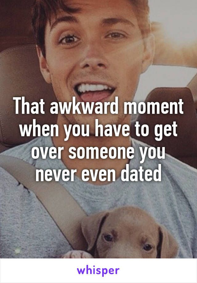 That awkward moment when you have to get over someone you never even dated