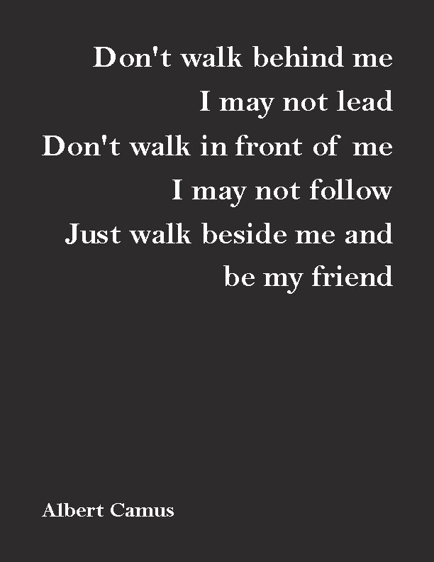 """Don't walk behind me; I may not lead. Don't walk in front of me; I may not follow. Just walk beside me and be my friend.""— Albert Camus"