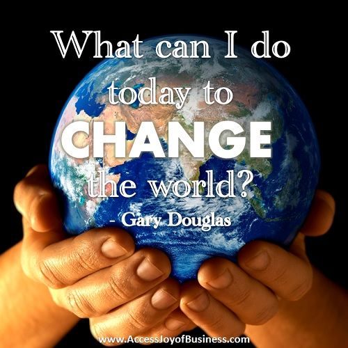 What can I do today to CHANGE the world? - Gary Douglas, Founder of Access Consciousness. www.accessconsciousness.com http://www.amarahtouch.com/access-consciousness-bars/