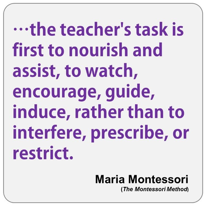 ...the teacher's task is first to nourish and assist, to watch, encourage, guide...
