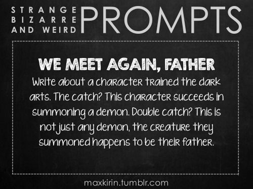 maxkirin:  ✐ DAILY WEIRD PROMPT ✐  WE MEET AGAIN, FATHER Write about a character trained the dark arts. The catch? This character succeeds in summoning a demon. Double catch? This is not just any demon, the creature they summoned happens to be their father.  Want to publish a story inspired by this prompt? Click here to read the guidelines~ ♥︎ And, if you're looking for more writerly content, make sure to follow me: maxkirin.tumblr.com!