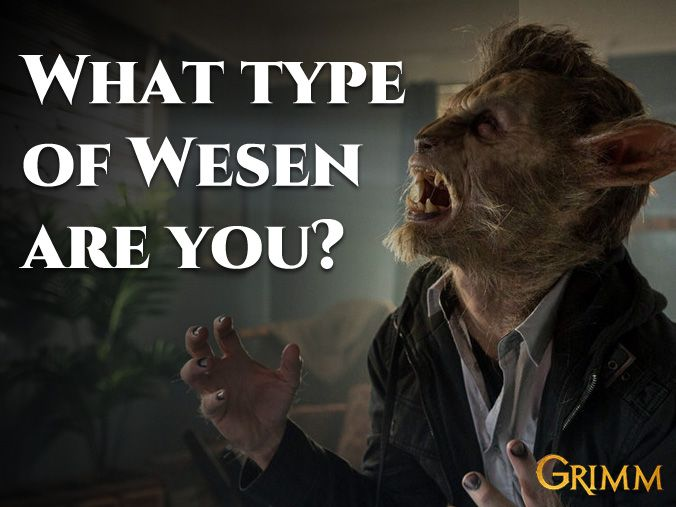 Determine what type of Wesen you are. Take this quiz and see which Wesen from the tv show Grimm that you would be. *Side note: None of the results are of a grimm. Grimms aren't Wesen ;)
