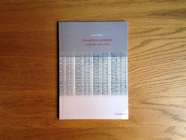 Luca Panaro, Casualità e controllo. Fotografia, video e web, Postmedia Books, 2014