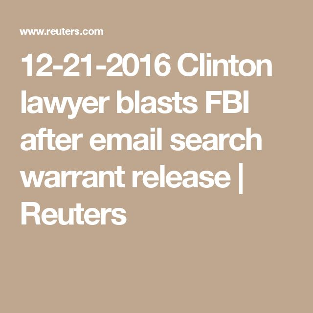 12-21-2016  Clinton lawyer blasts FBI after email search warrant release | Reuters