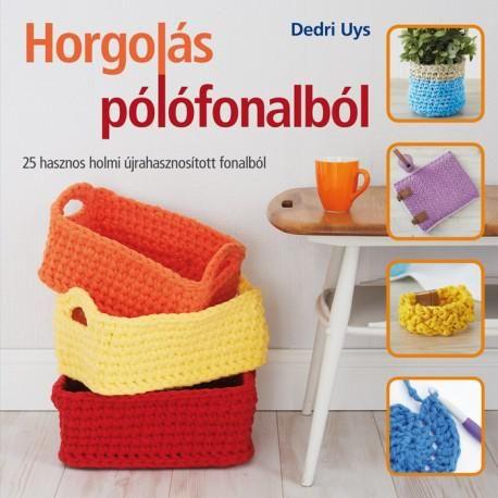 HORGOLÁS PÓLÓFONALBÓL. 25 HASZNOS HOLMI ÚJRAHASZNOSÍTOTT FONALBÓL fonalwebshop.hu
