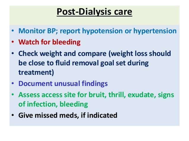 Post-Dialysis care • Monitor BP; report hypotension or hypertension • Watch for bleeding • Check weight and compare
