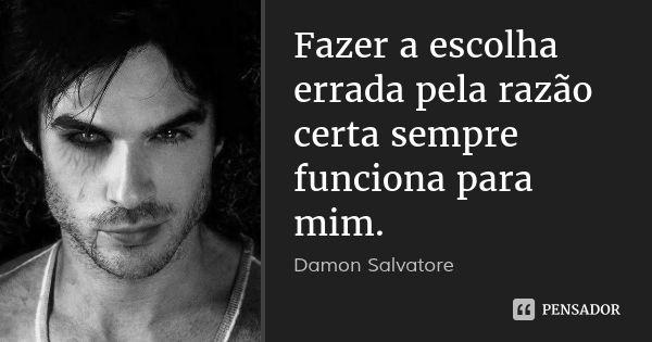 Fazer a escolha errada pela razão certa sempre funciona para mim. — Damon Salvatore
