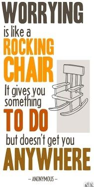 Worrying is like a rocking chair. It gives you something to do but it doesn't get you anywhere