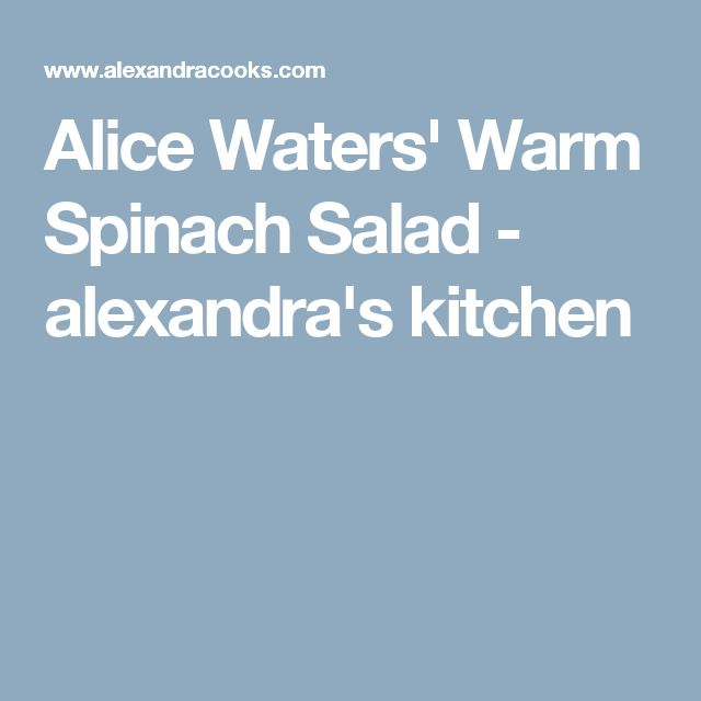 Alice Waters' Warm Spinach Salad - alexandra's kitchen