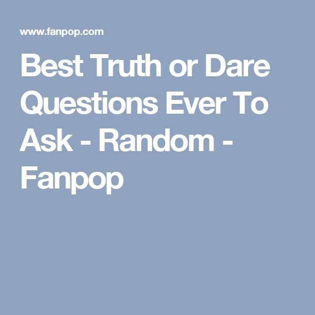 Best Truth or Dare Questions Ever To Ask - Random - Fanpop