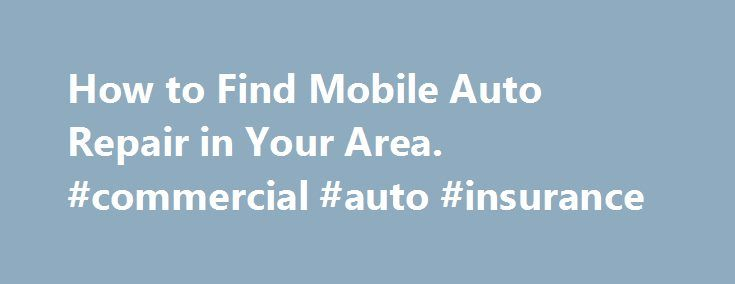 How to Find Mobile Auto Repair in Your Area. #commercial #auto #insurance http://netherlands.remmont.com/how-to-find-mobile-auto-repair-in-your-area-commercial-auto-insurance/  #mobile auto repair # How to Find Mobile Auto Repair in Your Area If you re stuck somewhere, or just looking for reliable mobile auto repair in your area, there are many options available for finding mechanics that will visit your vehicle and get it back on the road. Use one or more of these resources to connect with…