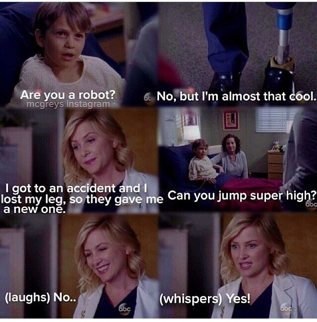 Patient: Are you a robot? Arizona Robbins: No, but I'm almost that cool. I got into an accident and I lost my leg, so they gave me a new one. Patient: Can you jump super high? Arizona: No...yes! Grey's Anatomy quotes