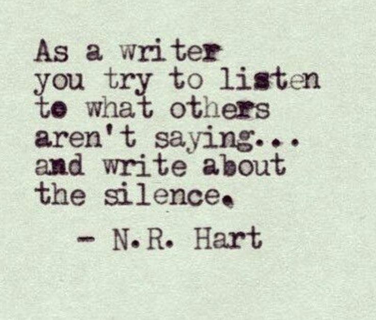As a writer, you try to listen to what others aren't saying... and write about the silence. -N.R. Hart